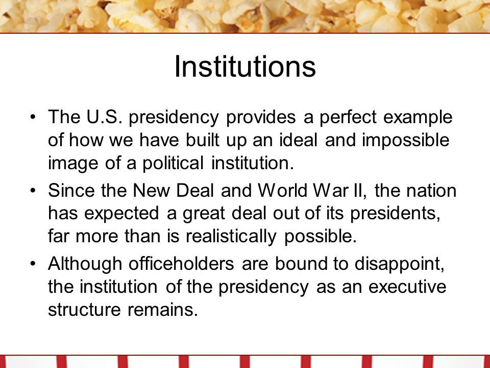 Institutions The U.S. presidency provides a perfect example of how we have built up an ideal and impossible image of a political institution. Since th