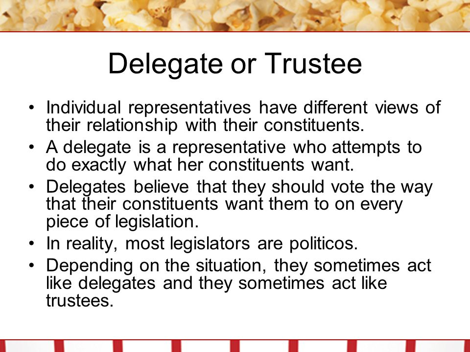 Delegate or Trustee Individual representatives have different views of their relationship with their constituents. A delegate is a representative who