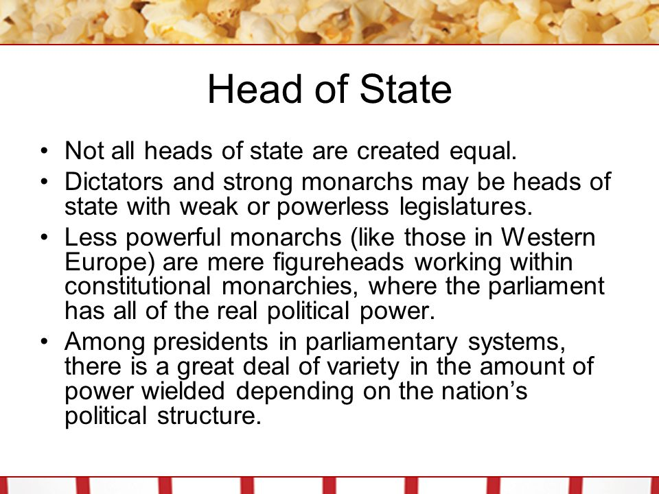 Head of State Not all heads of state are created equal. Dictators and strong monarchs may be heads of state with weak or powerless legislatures. Less