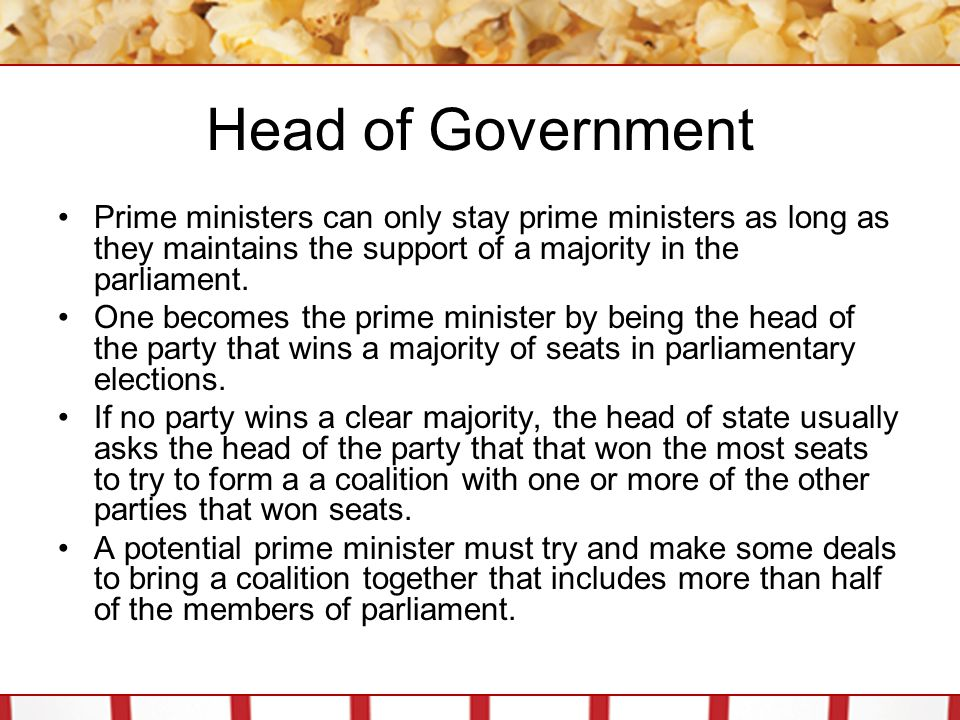 Head of Government Prime ministers can only stay prime ministers as long as they maintains the support of a majority in the parliament.