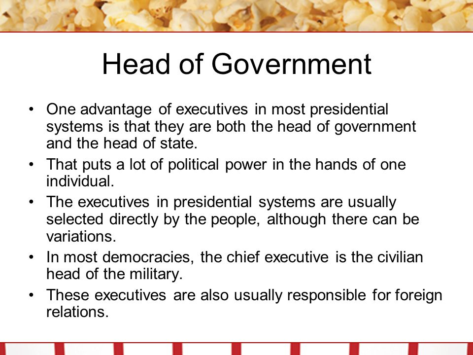 Head of Government One advantage of executives in most presidential systems is that they are both the head of government and the head of state.