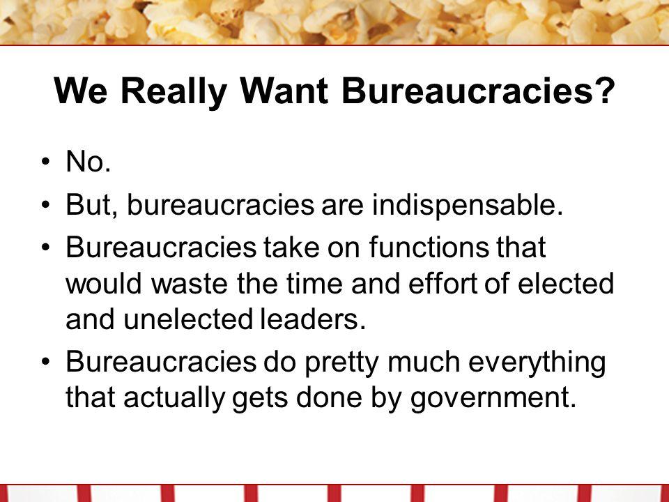 We Really Want Bureaucracies.No. But, bureaucracies are indispensable.