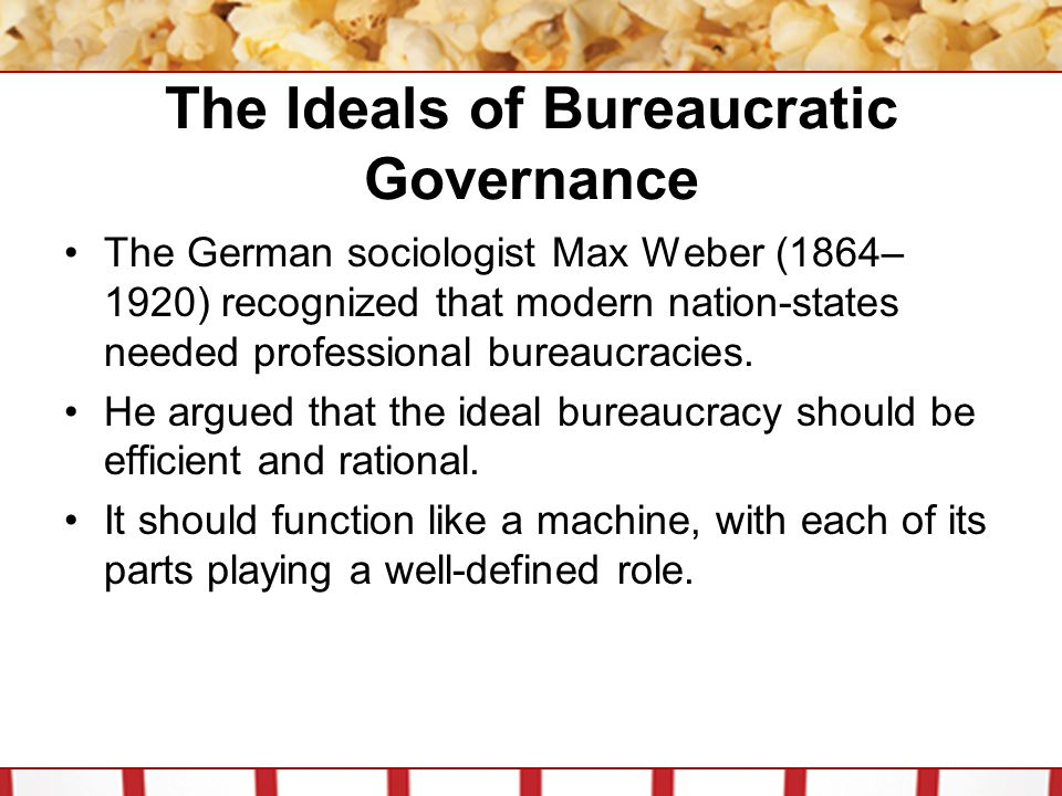The Ideals of Bureaucratic Governance The German sociologist Max Weber (1864– 1920) recognized that modern nation-states needed professional bureaucracies.