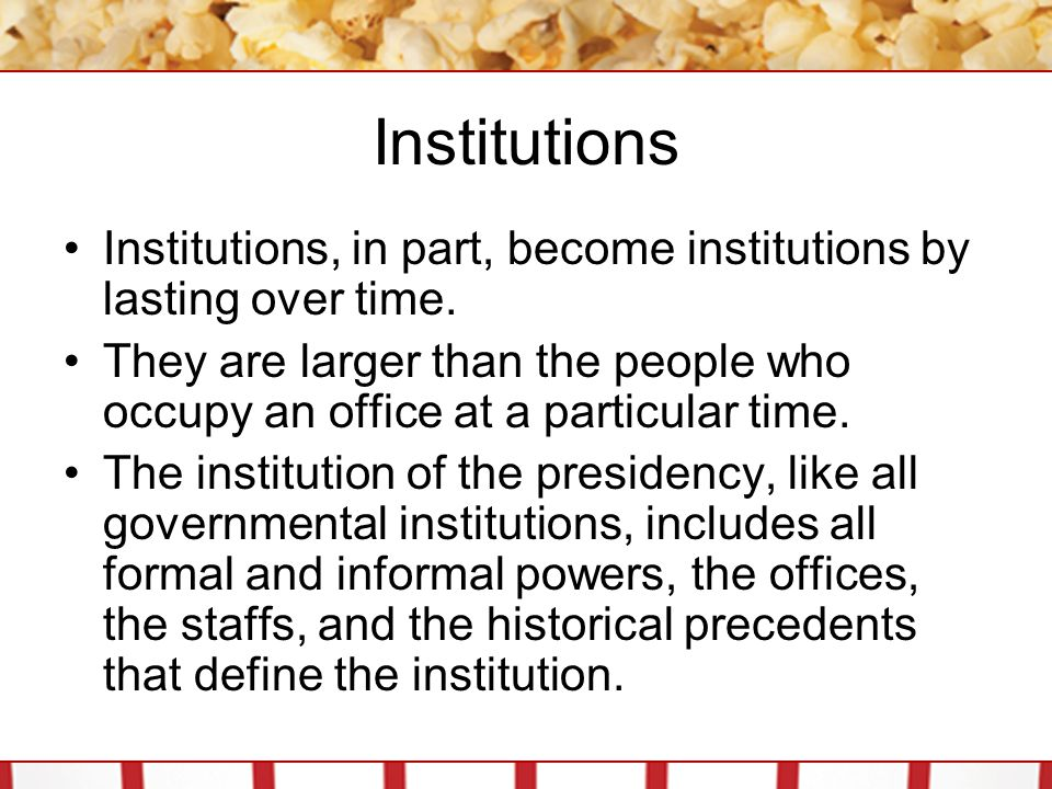 Institutions Institutions, in part, become institutions by lasting over time. They are larger than the people who occupy an office at a particular tim