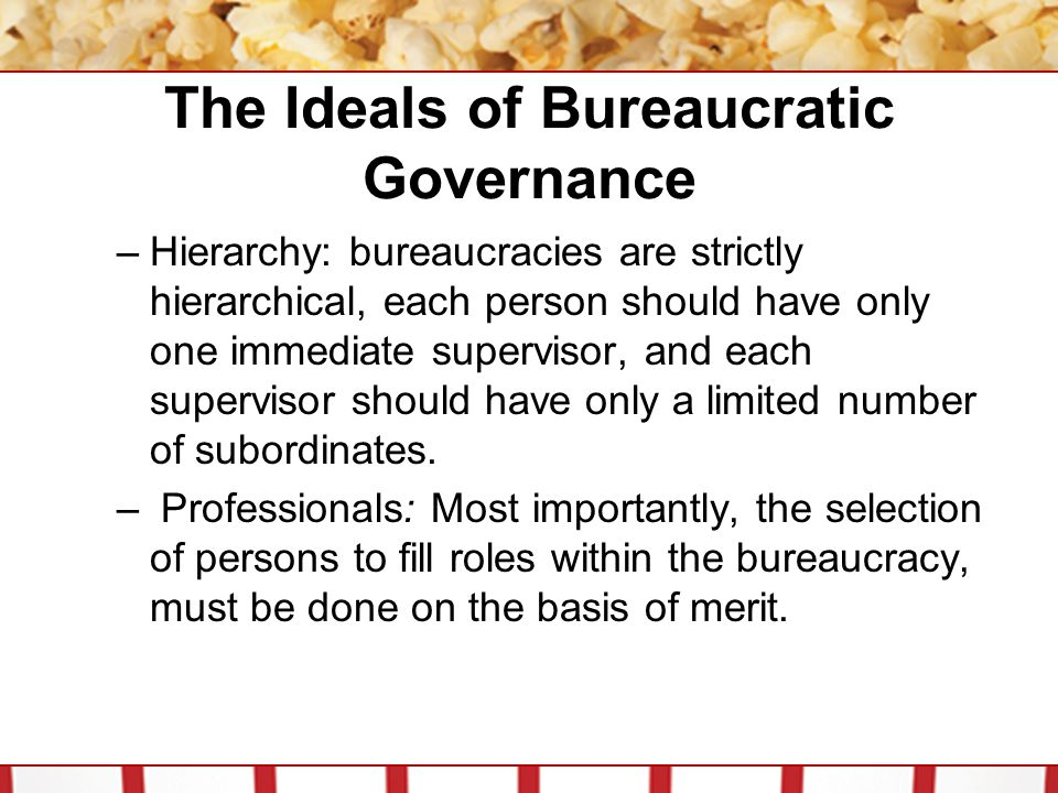 The Ideals of Bureaucratic Governance –Hierarchy: bureaucracies are strictly hierarchical, each person should have only one immediate supervisor, and each supervisor should have only a limited number of subordinates.