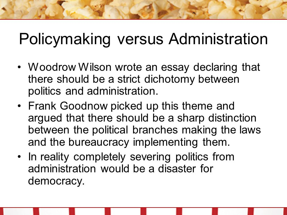 Policymaking versus Administration Woodrow Wilson wrote an essay declaring that there should be a strict dichotomy between politics and administration