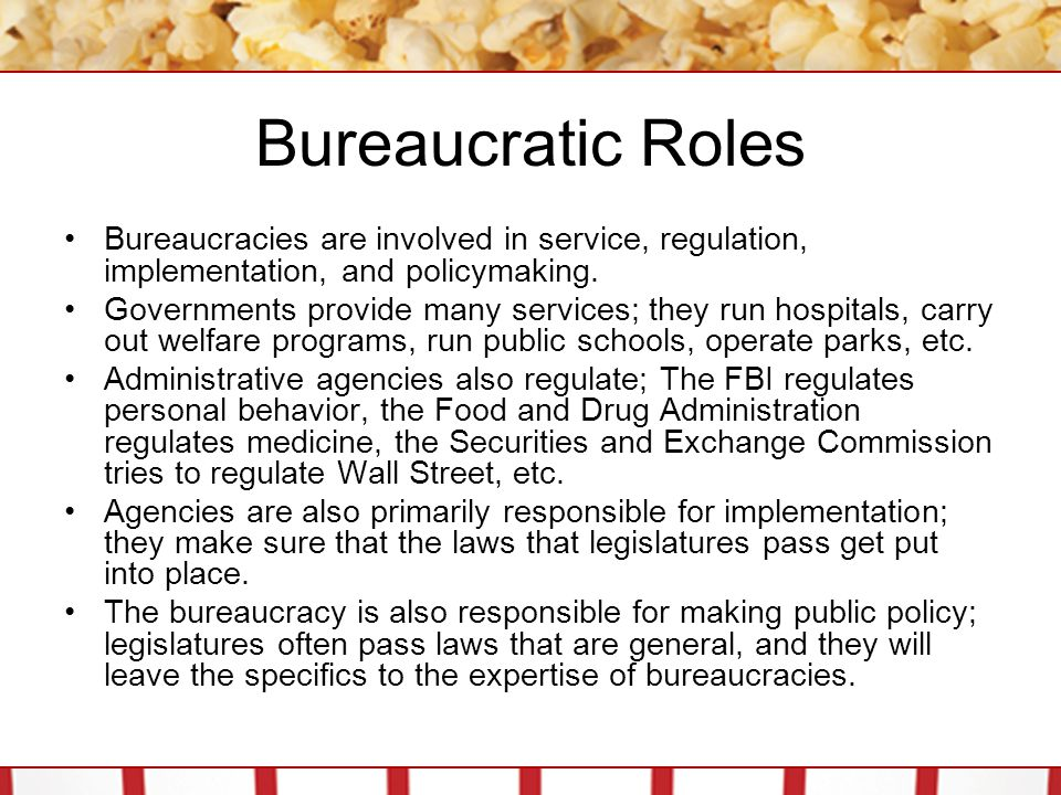 Bureaucratic Roles Bureaucracies are involved in service, regulation, implementation, and policymaking. Governments provide many services; they run ho