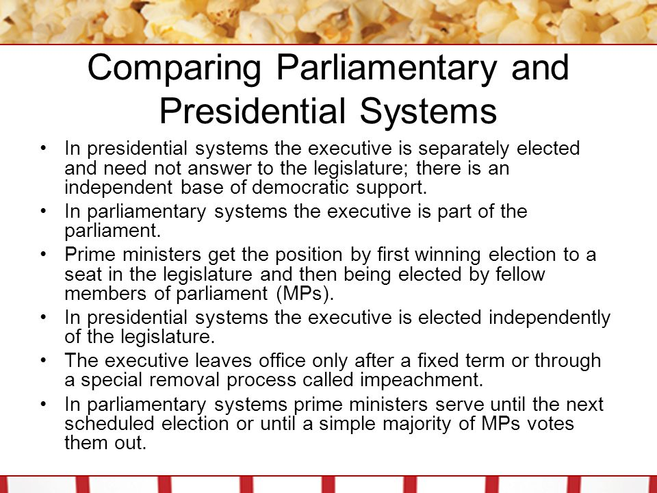 Comparing Parliamentary and Presidential Systems In presidential systems the executive is separately elected and need not answer to the legislature; there is an independent base of democratic support.