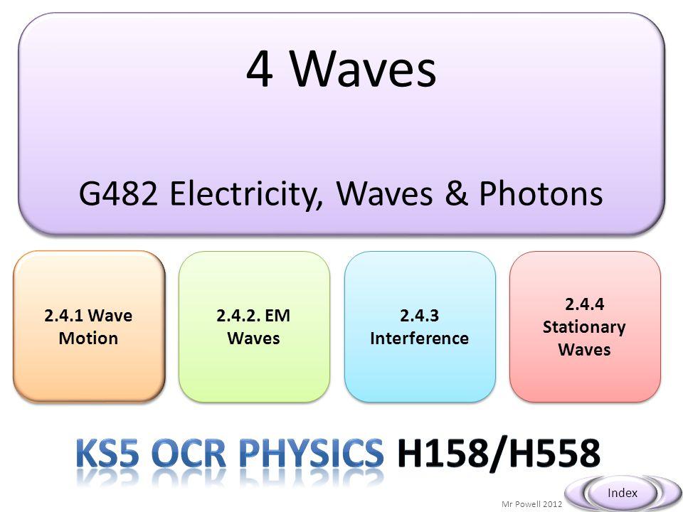4 Waves G482 Electricity, Waves & Photons 4 Waves G482 Electricity, Waves & Photons 2.4.1 Wave Motion 2.4.1 Wave Motion Mr Powell 2012 Index 2.4.2. EM