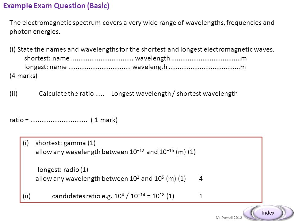 Mr Powell 2012 Index Example Exam Question (Basic) The electromagnetic spectrum covers a very wide range of wavelengths, frequencies and photon energi