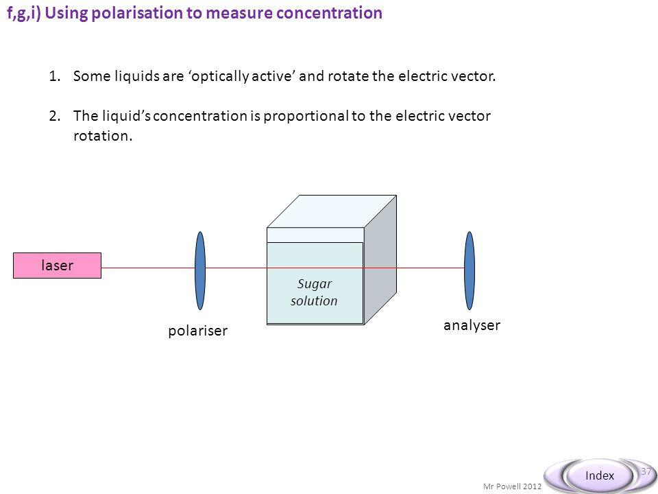 Mr Powell 2012 Index f,g,i) Using polarisation to measure concentration © John Parkinson 37 Sugar solution laser polariser analyser 1.Some liquids are