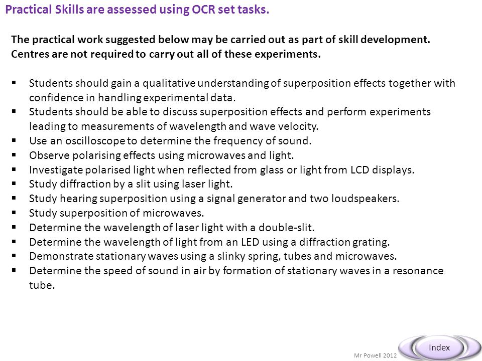 Mr Powell 2012 Index Practical Skills are assessed using OCR set tasks. The practical work suggested below may be carried out as part of skill develop