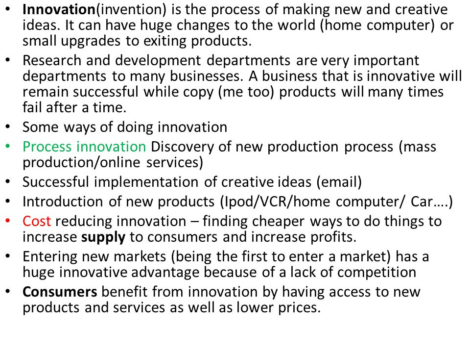 Innovation(invention) is the process of making new and creative ideas. It can have huge changes to the world (home computer) or small upgrades to exit