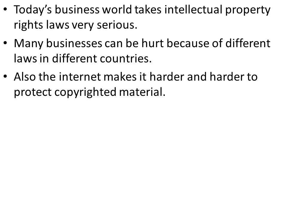 Todays business world takes intellectual property rights laws very serious. Many businesses can be hurt because of different laws in different countri