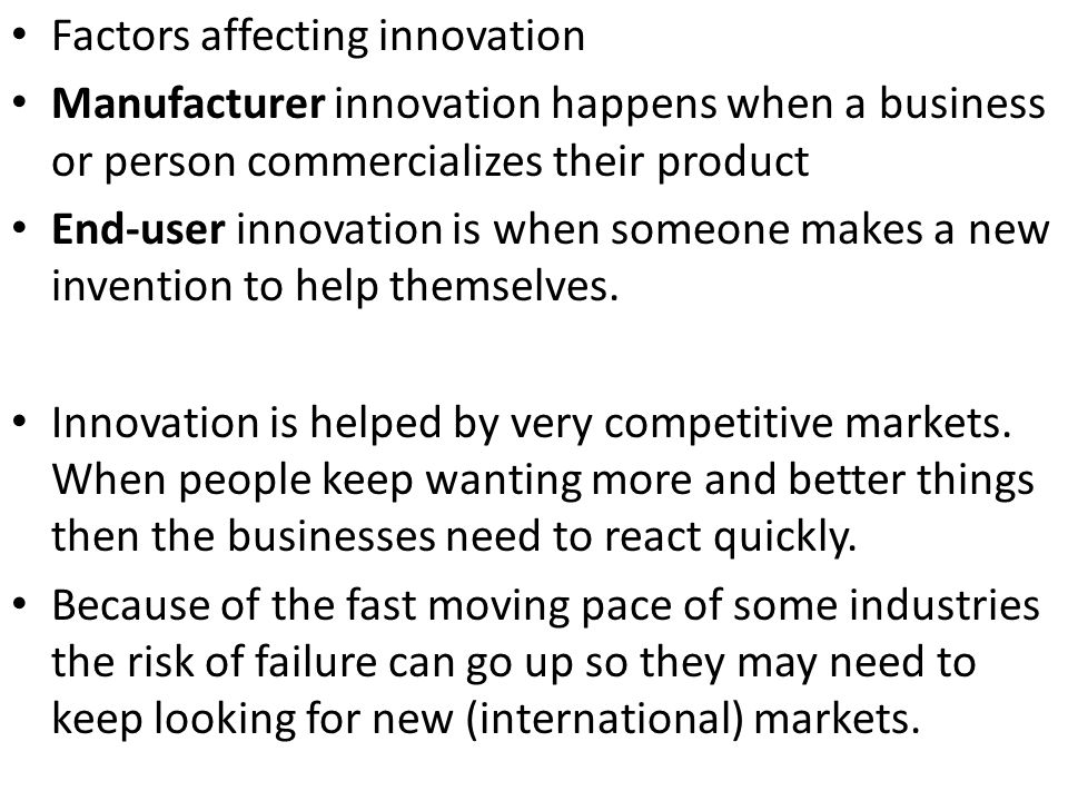 Factors affecting innovation Manufacturer innovation happens when a business or person commercializes their product End-user innovation is when someon
