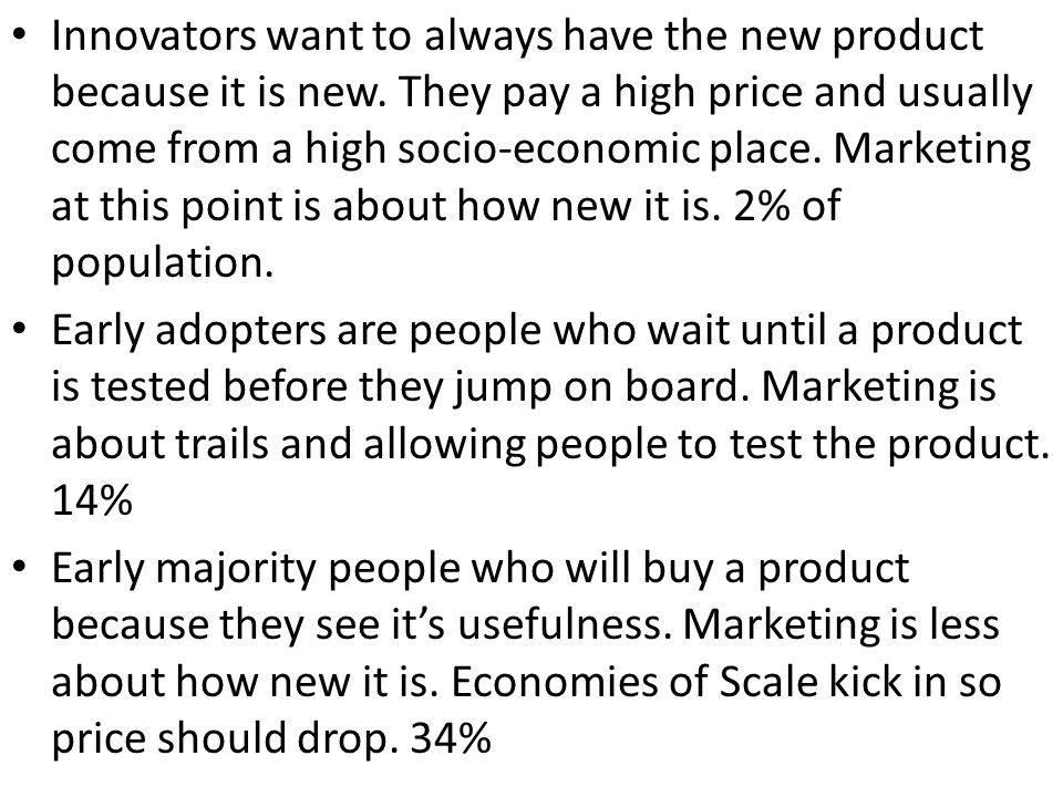 Innovators want to always have the new product because it is new. They pay a high price and usually come from a high socio-economic place. Marketing a