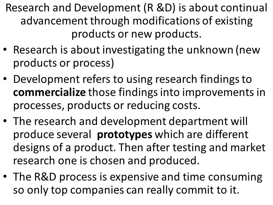 Benefits of R&D Improved performance of an industry Higher sales growth Value added to product goes up First mover advantage Sunrise industries are businesses that have high growth potential (high-tech, bio-tech, Green energy) When a business is able to be a first mover in something new then they can charge a skim price, establish market share and improve corporate image.