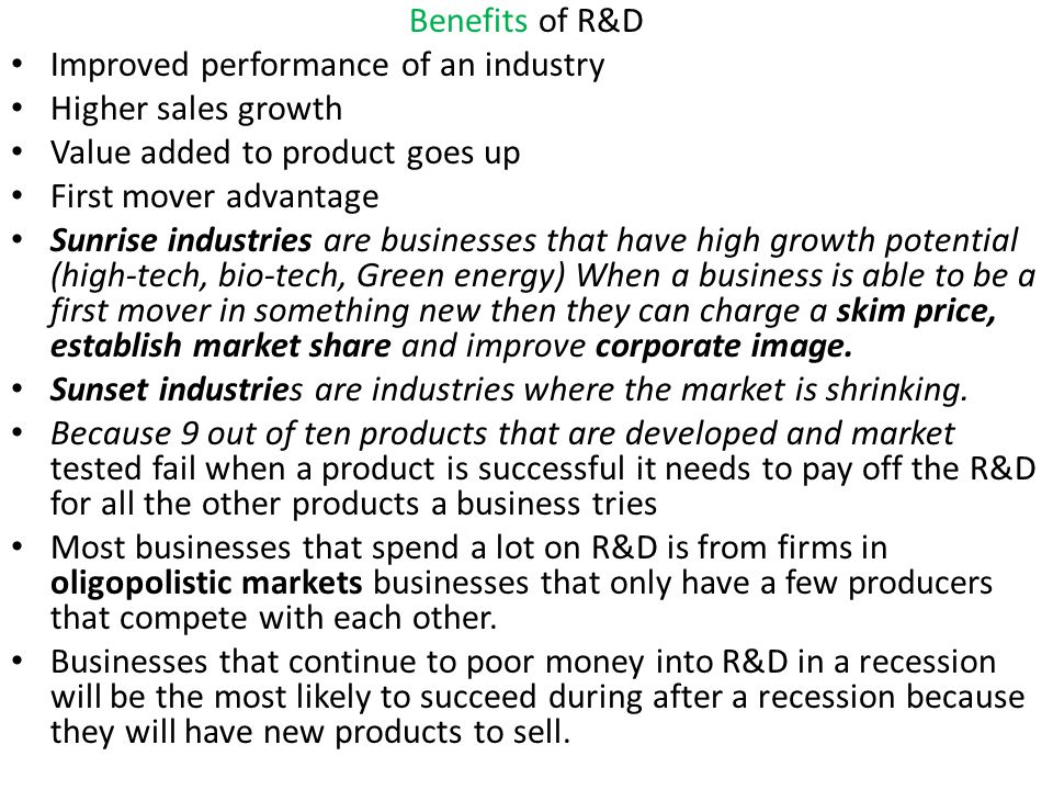 Benefits of R&D Improved performance of an industry Higher sales growth Value added to product goes up First mover advantage Sunrise industries are bu