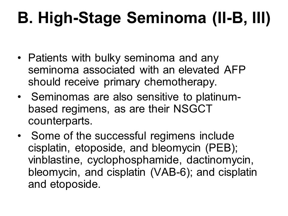 B. High-Stage Seminoma (II-B, III) Patients with bulky seminoma and any seminoma associated with an elevated AFP should receive primary chemotherapy.
