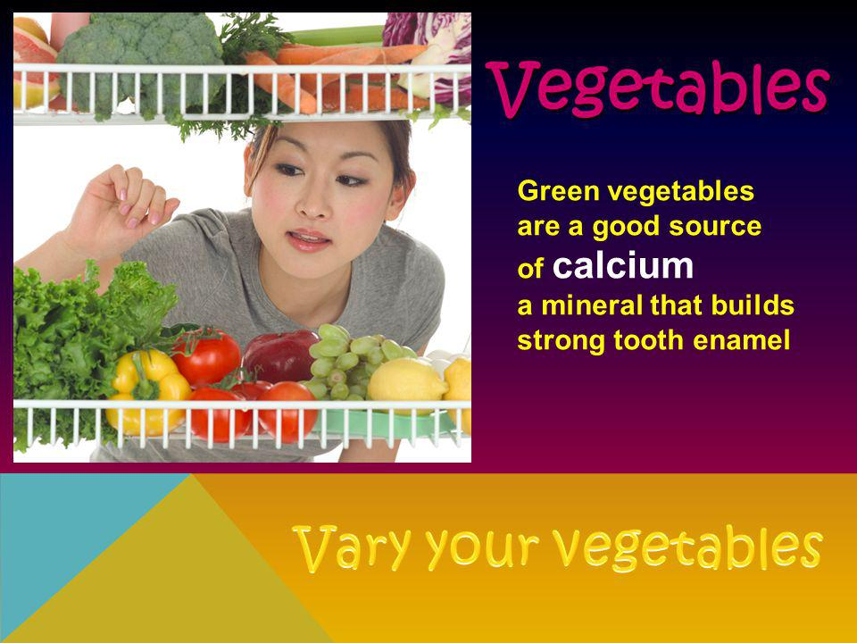 Green vegetables are a good source of calcium a mineral that builds strong tooth enamel