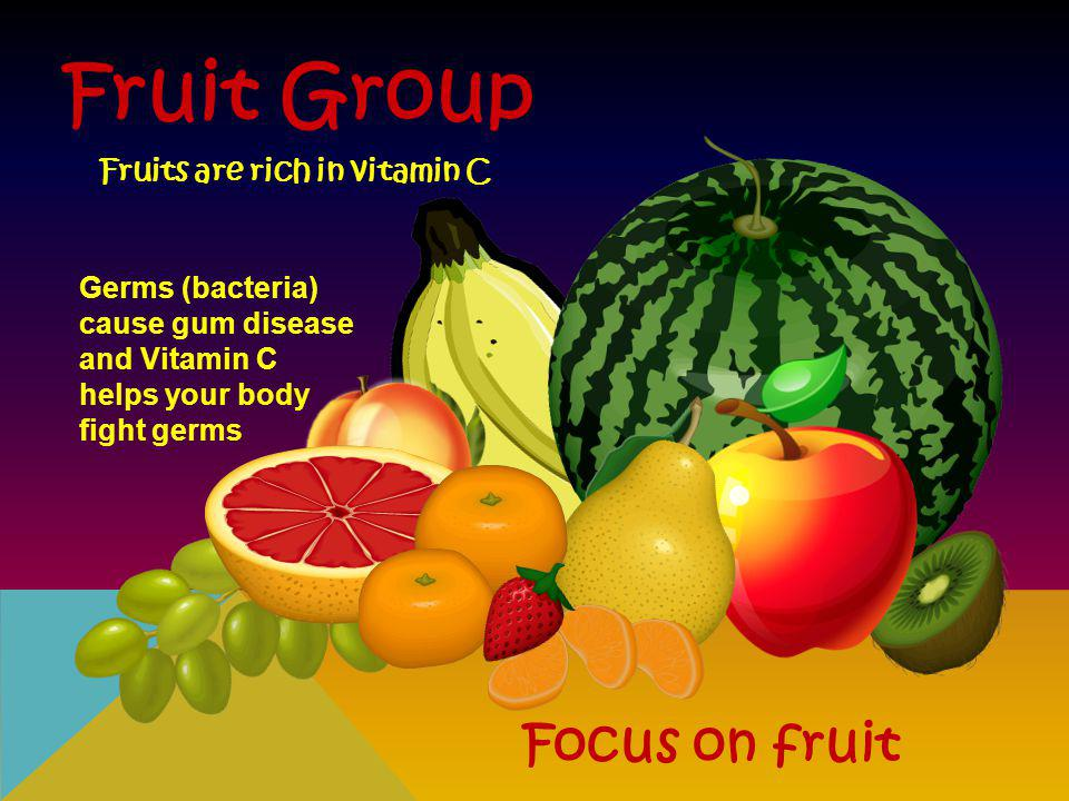 Fruit Group Focus on fruit Fruits are rich in vitamin C Germs (bacteria) cause gum disease and Vitamin C helps your body fight germs