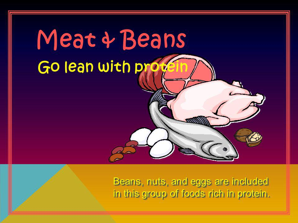 Meat & Beans Beans, nuts, and eggs are included in this group of foods rich in protein. Go lean with protein