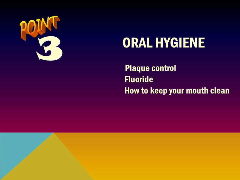 3 3 ORAL HYGIENE Plaque control Fluoride How to keep your mouth clean
