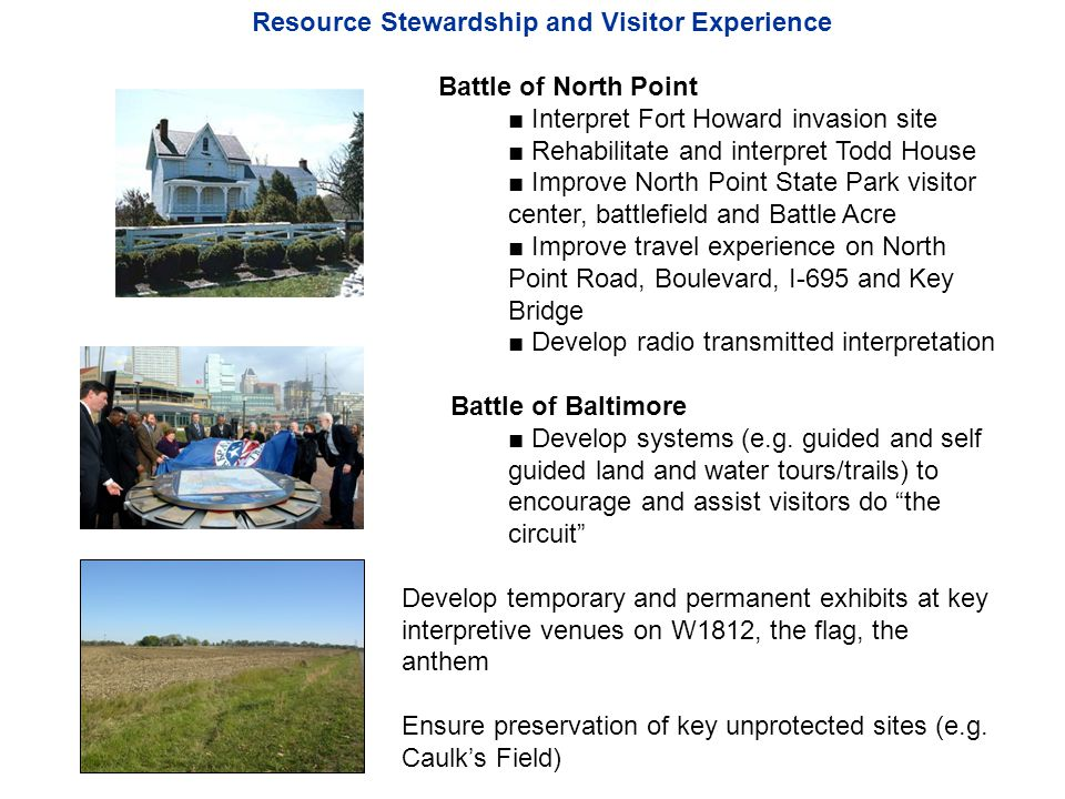 Resource Stewardship and Visitor Experience Battle of North Point Interpret Fort Howard invasion site Rehabilitate and interpret Todd House Improve North Point State Park visitor center, battlefield and Battle Acre Improve travel experience on North Point Road, Boulevard, I-695 and Key Bridge Develop radio transmitted interpretation Battle of Baltimore Develop systems (e.g.