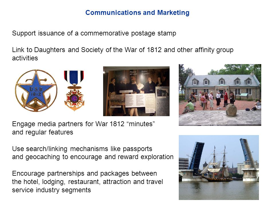 Support issuance of a commemorative postage stamp Link to Daughters and Society of the War of 1812 and other affinity group activities Engage media partners for War 1812 minutes and regular features Use search/linking mechanisms like passports and geocaching to encourage and reward exploration Encourage partnerships and packages between the hotel, lodging, restaurant, attraction and travel service industry segments Communications and Marketing