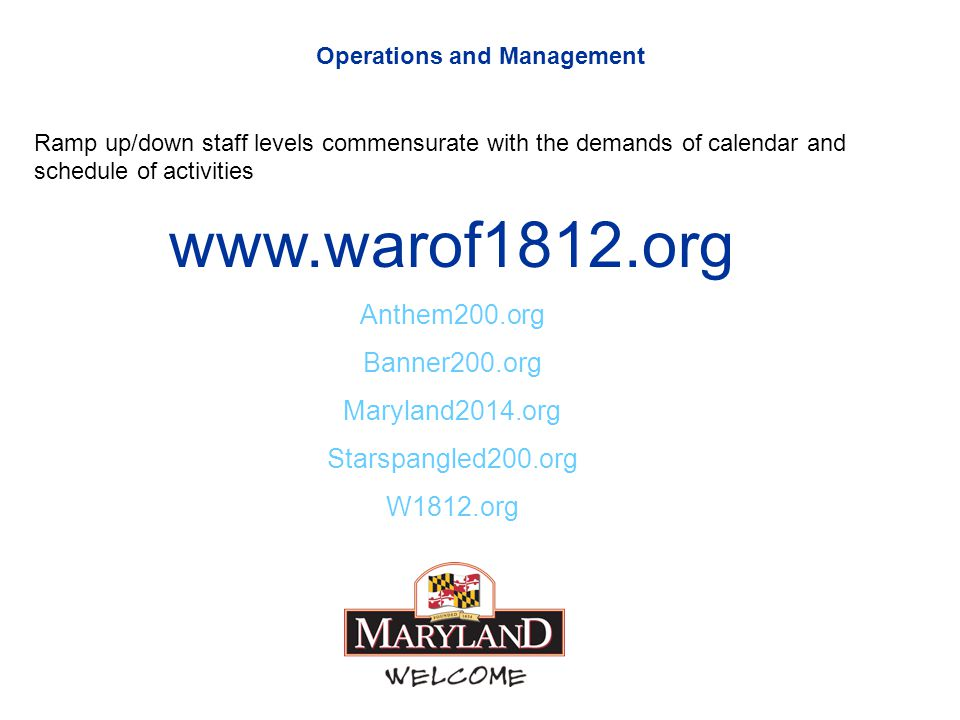 Operations and Management Ramp up/down staff levels commensurate with the demands of calendar and schedule of activities www.warof1812.org Anthem200.org Banner200.org Maryland2014.org Starspangled200.org W1812.org