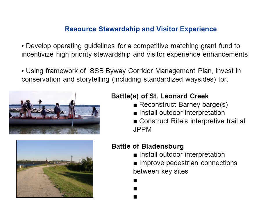 Resource Stewardship and Visitor Experience Develop operating guidelines for a competitive matching grant fund to incentivize high priority stewardship and visitor experience enhancements Using framework of SSB Byway Corridor Management Plan, invest in conservation and storytelling (including standardized waysides) for: Battle(s) of St.