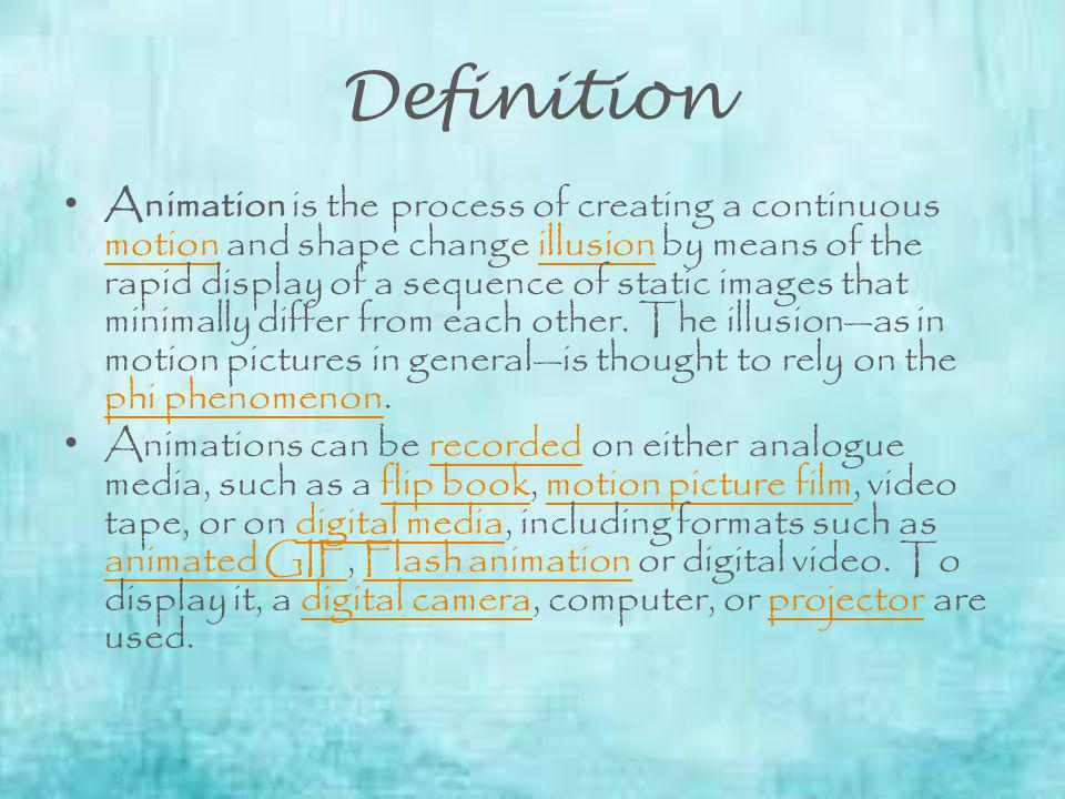 Definition Animation is the process of creating a continuous motion and shape change illusion by means of the rapid display of a sequence of static images that minimally differ from each other.