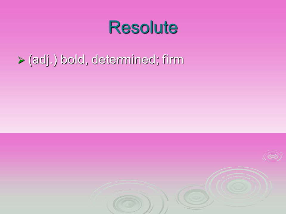Resolute (adj.) bold, determined; firm (adj.) bold, determined; firm