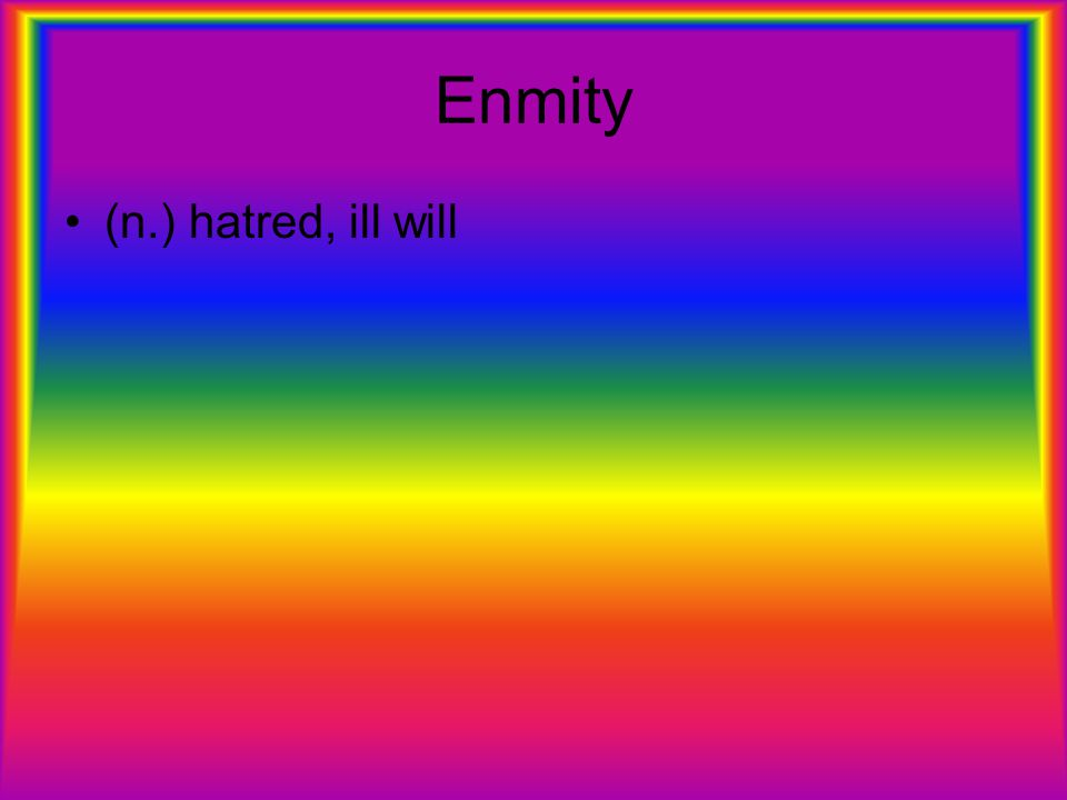Enmity (n.) hatred, ill will