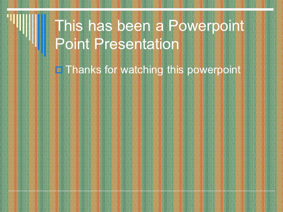 This has been a Powerpoint Point Presentation Thanks for watching this powerpoint