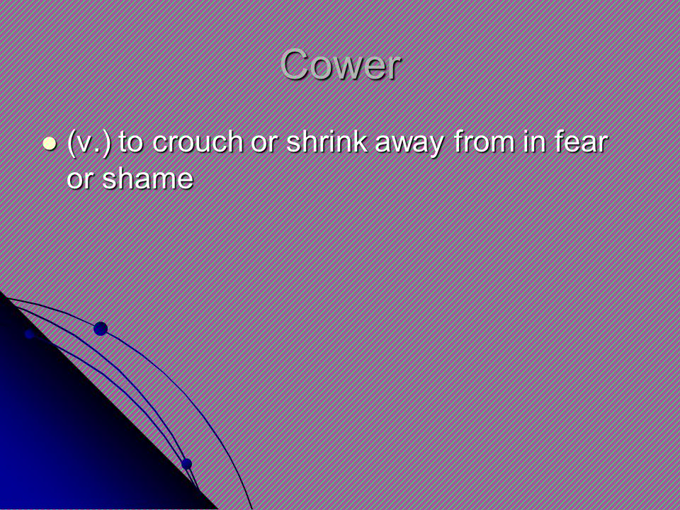 Cower (v.) to crouch or shrink away from in fear or shame (v.) to crouch or shrink away from in fear or shame