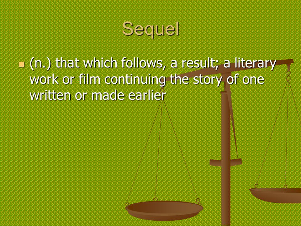 Sequel (n.) that which follows, a result; a literary work or film continuing the story of one written or made earlier (n.) that which follows, a result; a literary work or film continuing the story of one written or made earlier