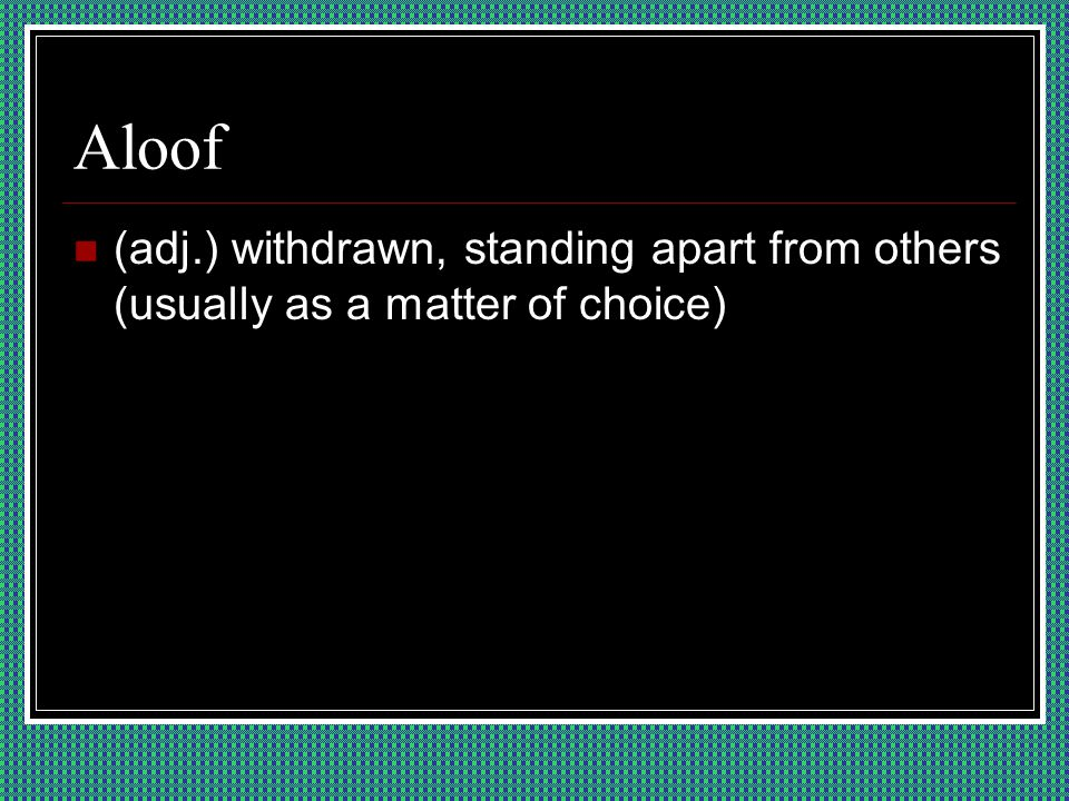 Aloof (adj.) withdrawn, standing apart from others (usually as a matter of choice)