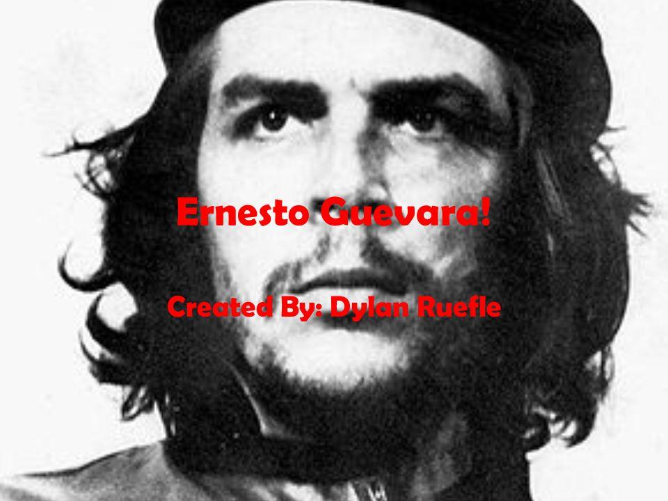 Ernesto Guevara! Created By: Dylan Ruefle