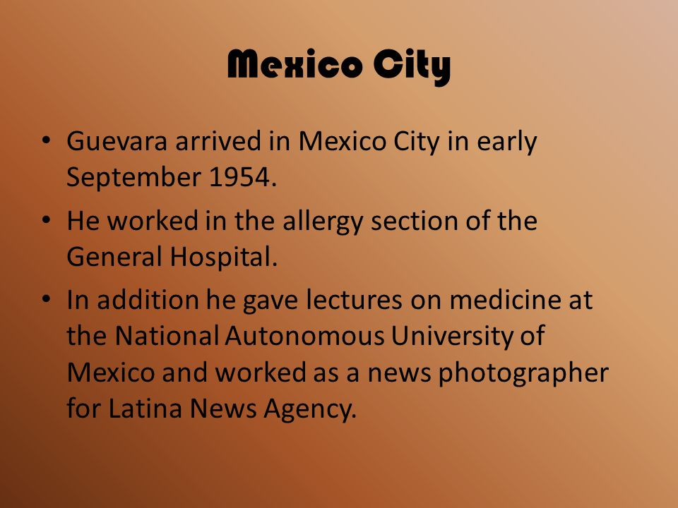 Mexico City Guevara arrived in Mexico City in early September 1954. He worked in the allergy section of the General Hospital. In addition he gave lect