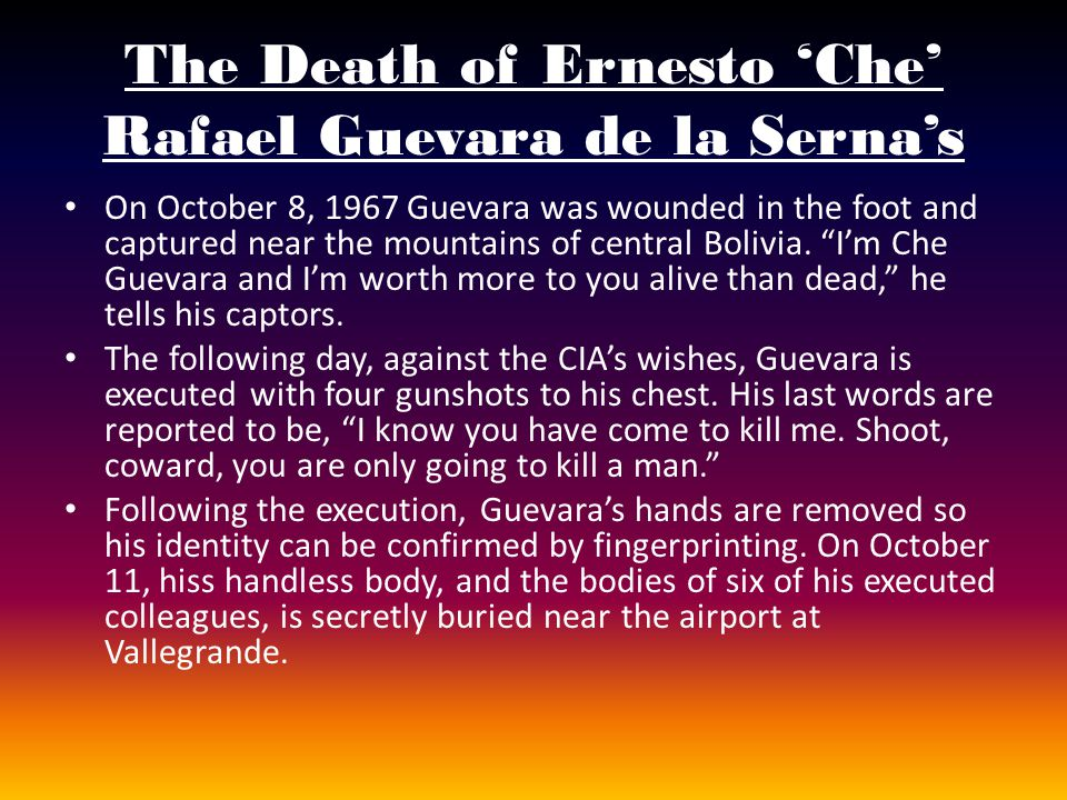 The Death of Ernesto Che Rafael Guevara de la Sernas On October 8, 1967 Guevara was wounded in the foot and captured near the mountains of central Bol