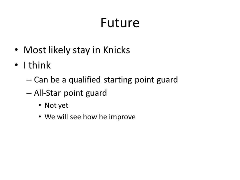 Future Most likely stay in Knicks I think – Can be a qualified starting point guard – All-Star point guard Not yet We will see how he improve