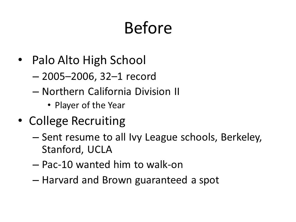 Before Palo Alto High School – 2005–2006, 32–1 record – Northern California Division II Player of the Year College Recruiting – Sent resume to all Ivy League schools, Berkeley, Stanford, UCLA – Pac-10 wanted him to walk-on – Harvard and Brown guaranteed a spot