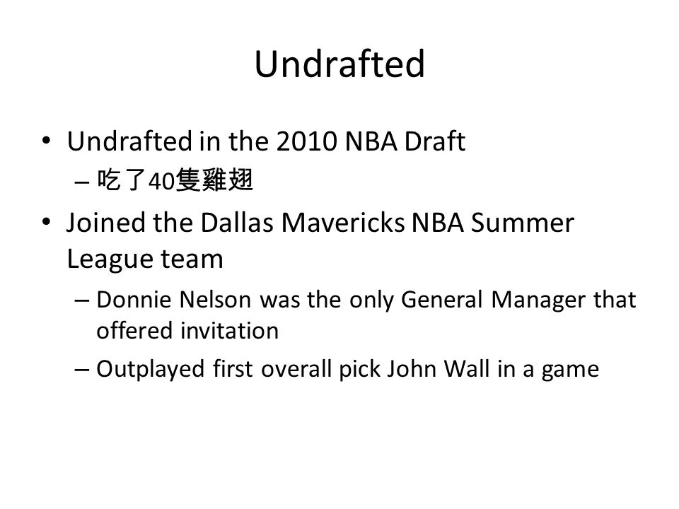 Undrafted Undrafted in the 2010 NBA Draft – 40 Joined the Dallas Mavericks NBA Summer League team – Donnie Nelson was the only General Manager that offered invitation – Outplayed first overall pick John Wall in a game