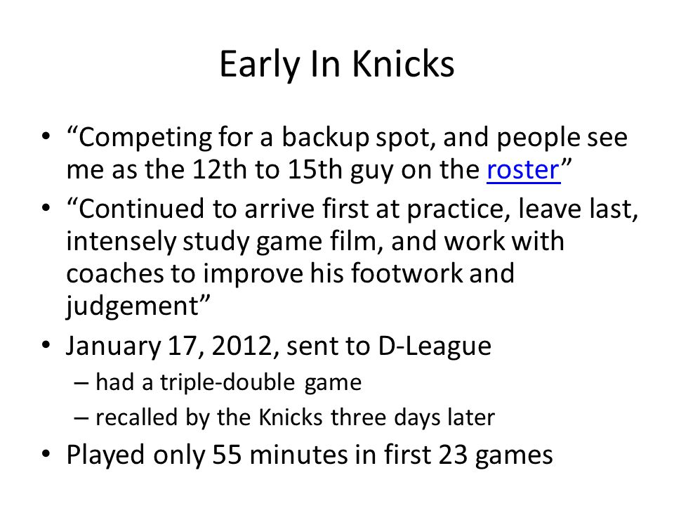 Early In Knicks Competing for a backup spot, and people see me as the 12th to 15th guy on the rosterroster Continued to arrive first at practice, leave last, intensely study game film, and work with coaches to improve his footwork and judgement January 17, 2012, sent to D-League – had a triple-double game – recalled by the Knicks three days later Played only 55 minutes in first 23 games