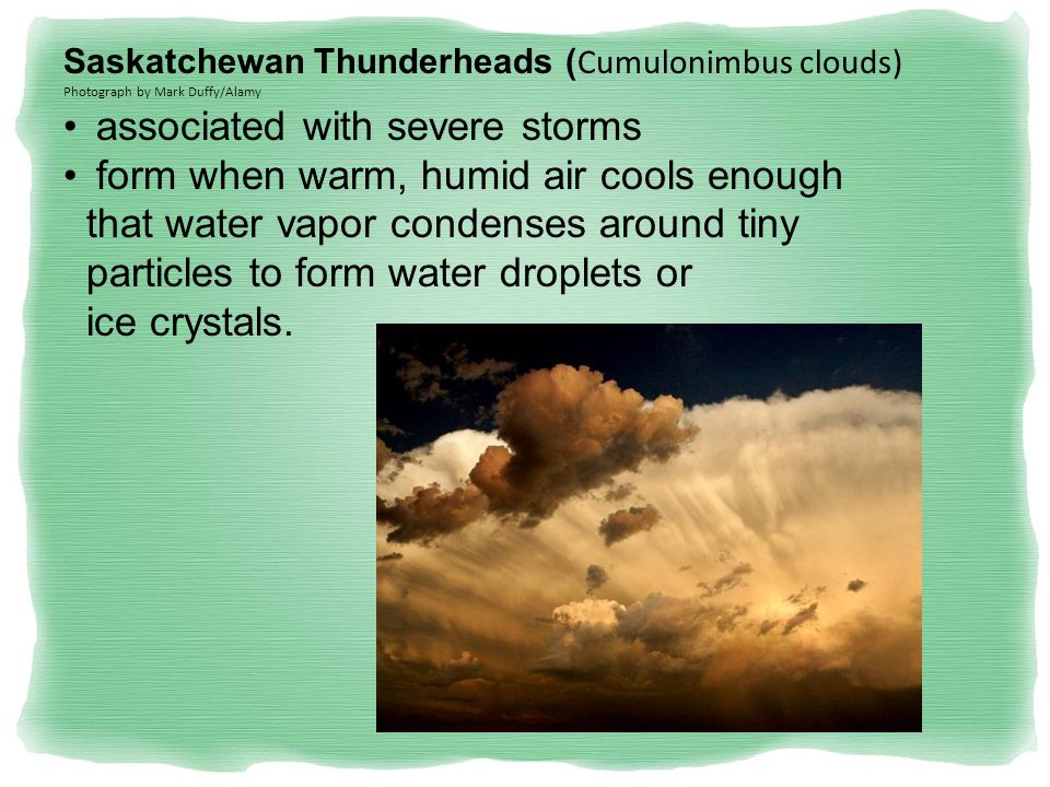 Saskatchewan Thunderheads ( Cumulonimbus clouds) Photograph by Mark Duffy/Alamy associated with severe storms form when warm, humid air cools enough that water vapor condenses around tiny particles to form water droplets or ice crystals.