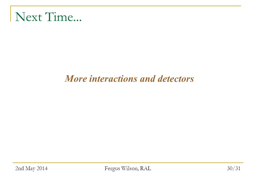 2nd May 2014 Fergus Wilson, RAL 30/31 Next Time... More interactions and detectors