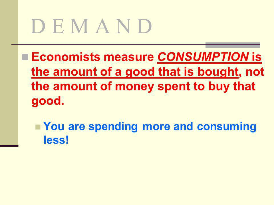 D E M A N D Economists measure CONSUMPTION is the amount of a good that is bought, not the amount of money spent to buy that good. You are spending mo