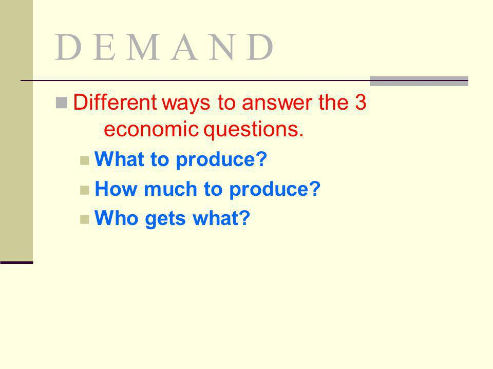 D E M A N D Different ways to answer the 3 economic questions. What to produce? How much to produce? Who gets what?