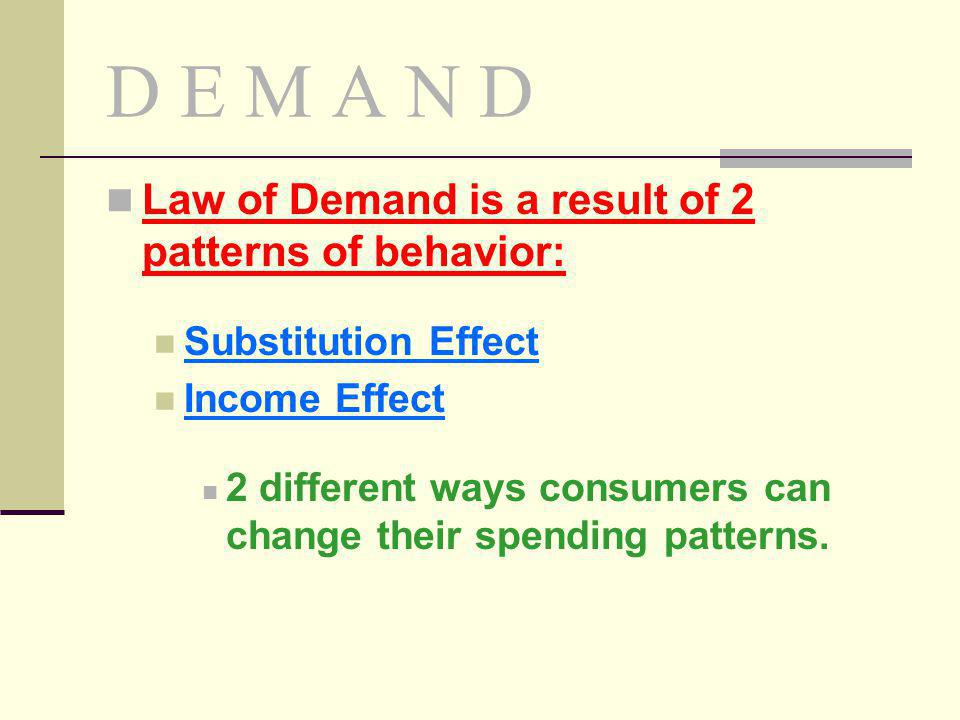 D E M A N D Law of Demand is a result of 2 patterns of behavior: Substitution Effect Income Effect 2 different ways consumers can change their spendin